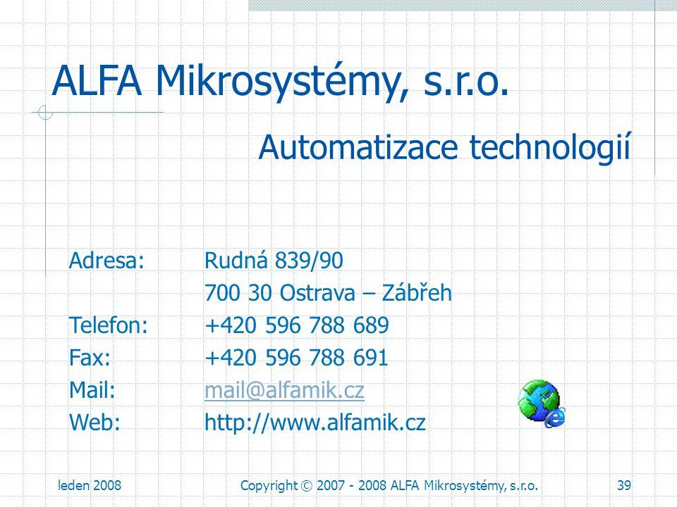 leden 2008Copyright © 2007 - 2008 ALFA Mikrosystémy, s.r.o.39 ALFA Mikrosystémy, s.r.o. Adresa: Rudná 839/90 700 30 Ostrava – Zábřeh Telefon: +420 596