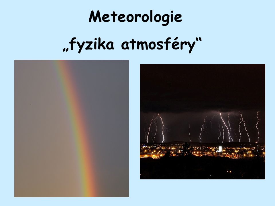 Co bychom měli vědět: Základní pojmy: Meteorologie zkoumá atmosféru : složení, stavbu, vlastnosti, jevy a děje, které zde probíhají – počasí.