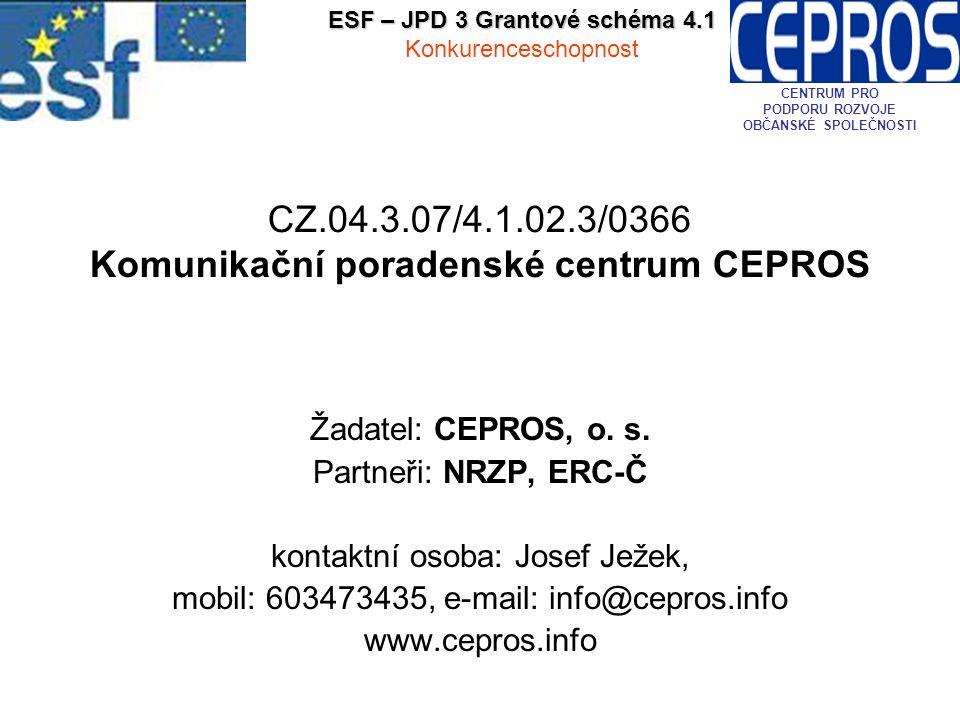 CZ.04.3.07/4.1.02.3/0366 Komunikační poradenské centrum CEPROS Žadatel: CEPROS, o. s. Partneři: NRZP, ERC-Č kontaktní osoba: Josef Ježek, mobil: 60347