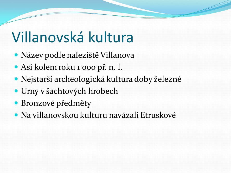 Villanovská kultura Název podle naleziště Villanova Asi kolem roku 1 000 př. n. l. Nejstarší archeologická kultura doby železné Urny v šachtových hrob