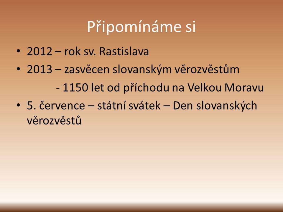 Připomínáme si 2012 – rok sv. Rastislava 2013 – zasvěcen slovanským věrozvěstům - 1150 let od příchodu na Velkou Moravu 5. července – státní svátek –