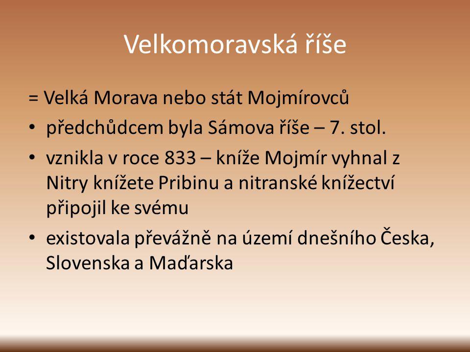Velkomoravská říše = Velká Morava nebo stát Mojmírovců předchůdcem byla Sámova říše – 7. stol. vznikla v roce 833 – kníže Mojmír vyhnal z Nitry knížet