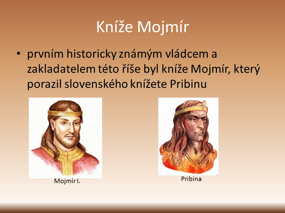 Kníže Mojmír prvním historicky známým vládcem a zakladatelem této říše byl kníže Mojmír, který porazil slovenského knížete Pribinu Mojmír I. Pribina