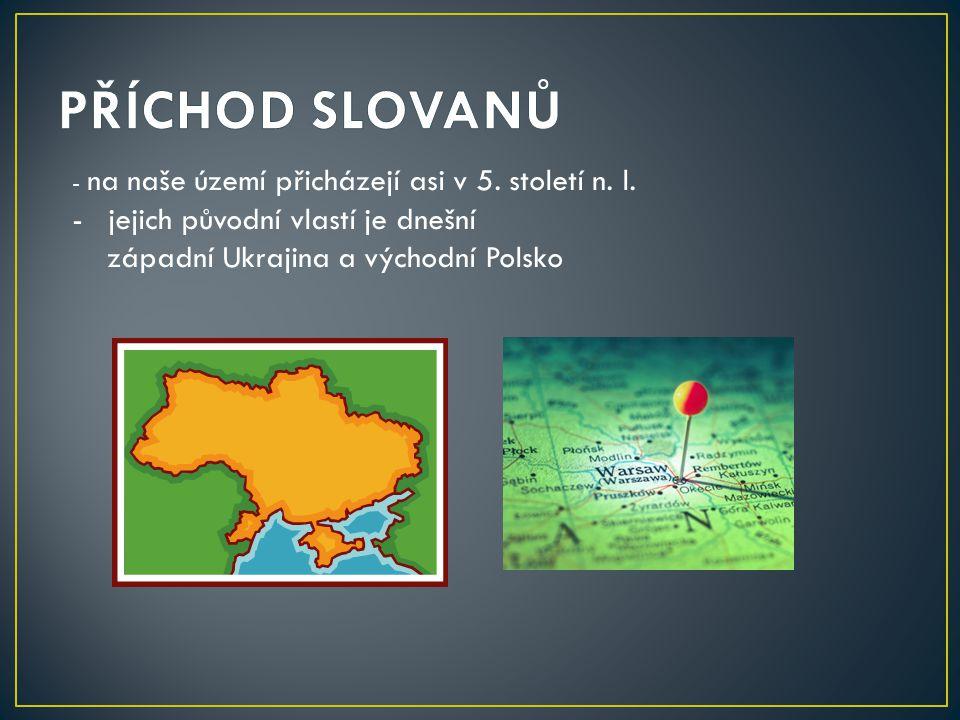- na naše území přicházejí asi v 5. století n. l. -jejich původní vlastí je dnešní západní Ukrajina a východní Polsko