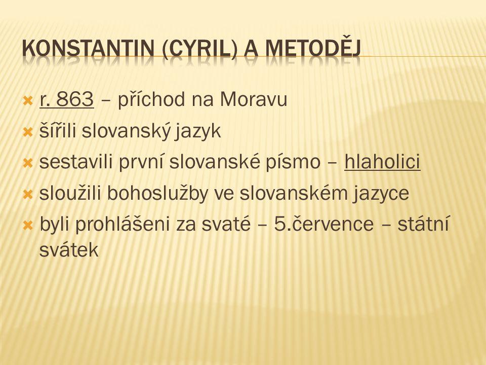  r. 863 – příchod na Moravu  šířili slovanský jazyk  sestavili první slovanské písmo – hlaholici  sloužili bohoslužby ve slovanském jazyce  byli