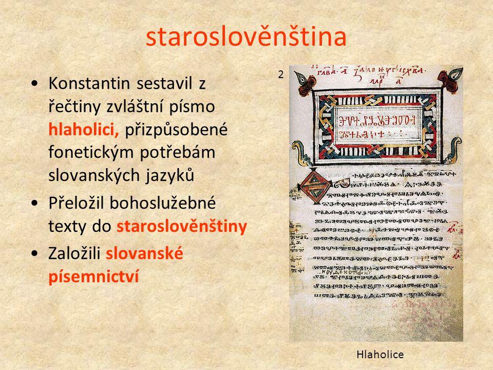 staroslověnština Konstantin sestavil z řečtiny zvláštní písmo hlaholici, přizpůsobené fonetickým potřebám slovanských jazyků Přeložil bohoslužebné tex