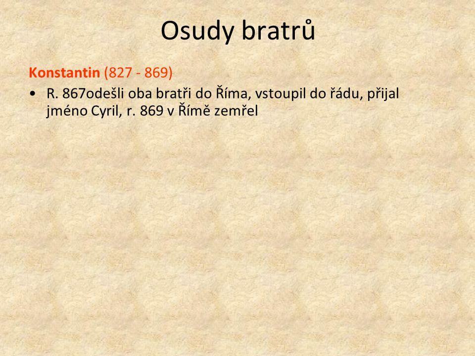 Osudy bratrů Konstantin (827 - 869) R. 867odešli oba bratři do Říma, vstoupil do řádu, přijal jméno Cyril, r. 869 v Římě zemřel