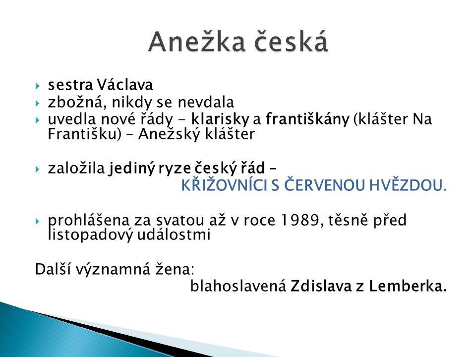  sestra Václava  zbožná, nikdy se nevdala  uvedla nové řády - klarisky a františkány (klášter Na Františku) – Anežský klášter  založila jediný ryze český řád – KŘIŽOVNÍCI S ČERVENOU HVĚZDOU.