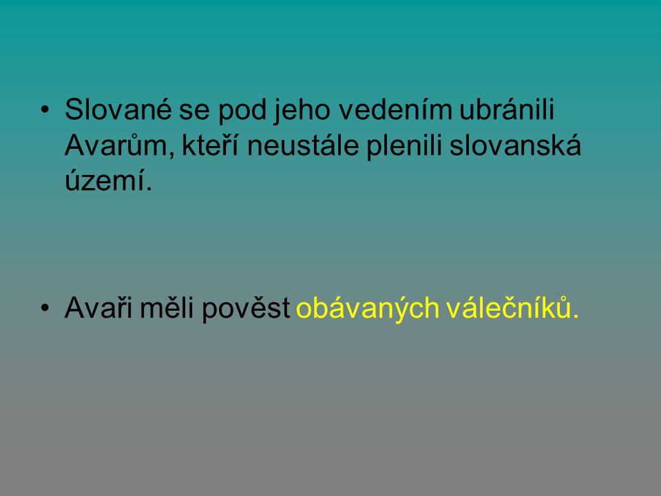 Slované se pod jeho vedením ubránili Avarům, kteří neustále plenili slovanská území. Avaři měli pověst obávaných válečníků.