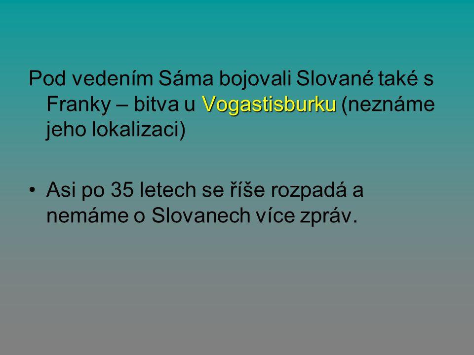 Vogastisburku Pod vedením Sáma bojovali Slované také s Franky – bitva u Vogastisburku (neznáme jeho lokalizaci) Asi po 35 letech se říše rozpadá a nem