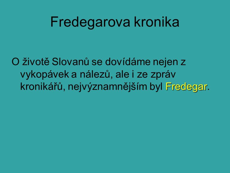 Fredegarova kronika Fredegar O životě Slovanů se dovídáme nejen z vykopávek a nálezů, ale i ze zpráv kronikářů, nejvýznamnějším byl Fredegar.