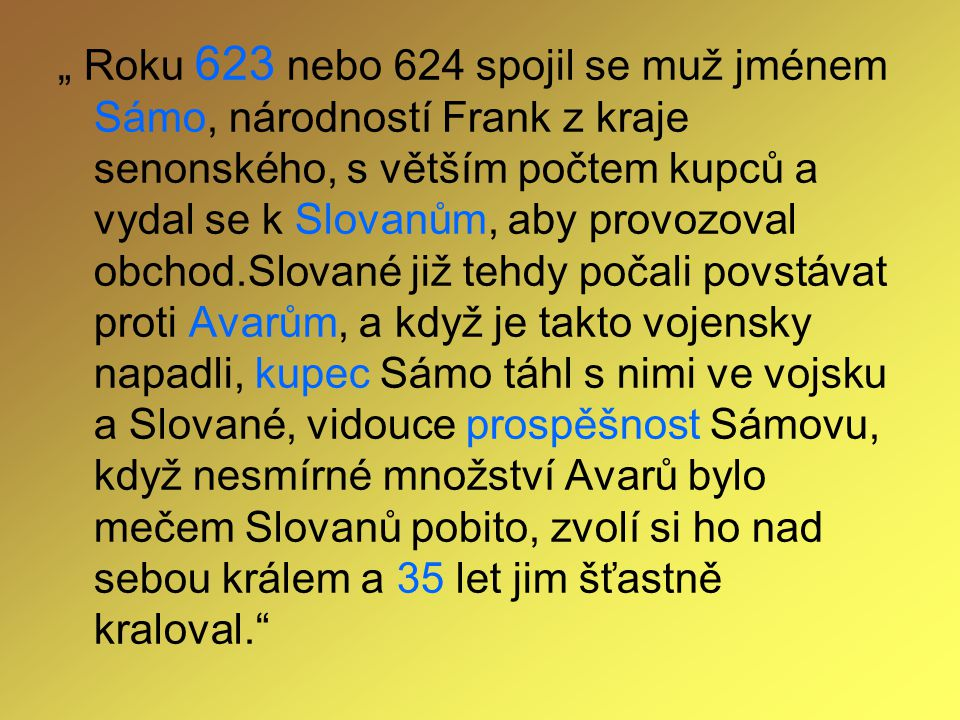 """"""" Roku 623 nebo 624 spojil se muž jménem Sámo, národností Frank z kraje senonského, s větším počtem kupců a vydal se k Slovanům, aby provozoval obchod"""