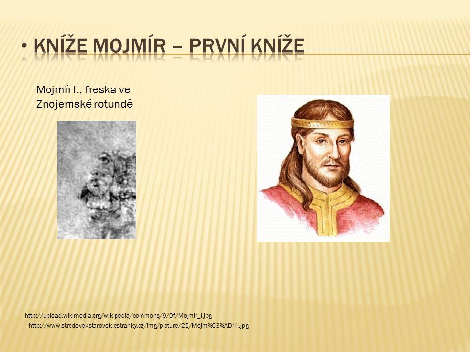 Mojmír I., freska ve Znojemské rotundě http://upload.wikimedia.org/wikipedia/commons/9/9f/Mojmir_I.jpg http://www.stredovekstarovek.estranky.cz/img/pi