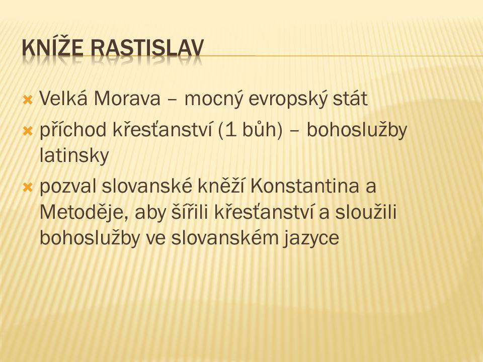  Velká Morava – mocný evropský stát  příchod křesťanství (1 bůh) – bohoslužby latinsky  pozval slovanské kněží Konstantina a Metoděje, aby šířili k