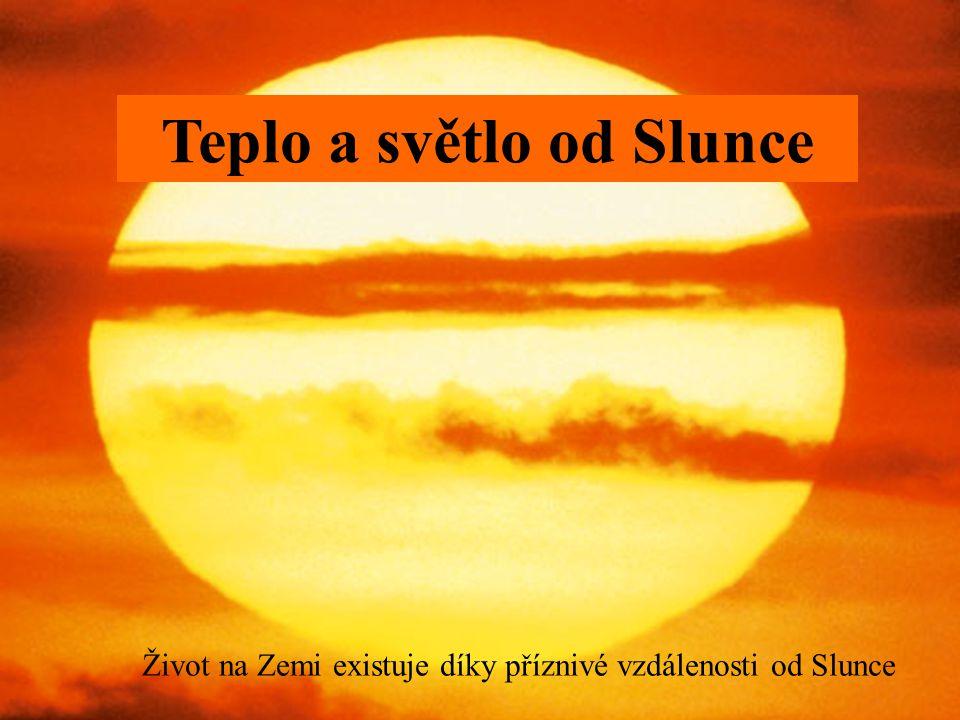 Teplo a světlo od Slunce Život na Zemi existuje díky příznivé vzdálenosti od Slunce
