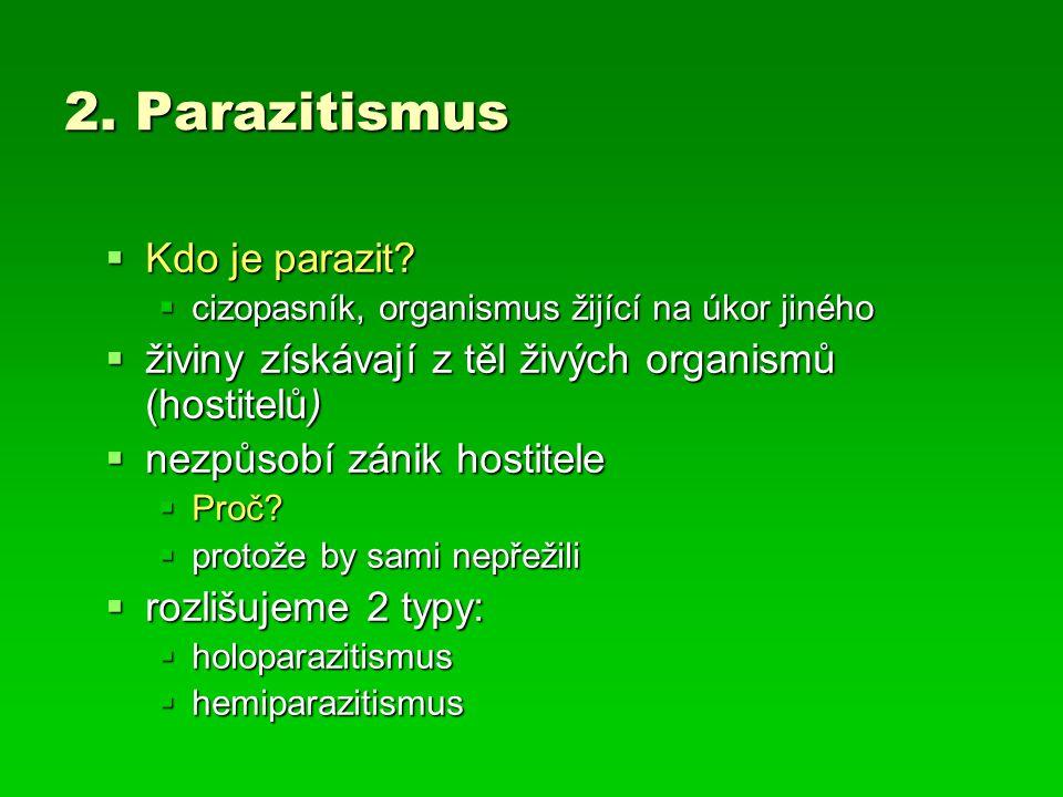 2. Parazitismus  Kdo je parazit?  cizopasník, organismus žijící na úkor jiného  živiny získávají z těl živých organismů (hostitelů)  nezpůsobí zán