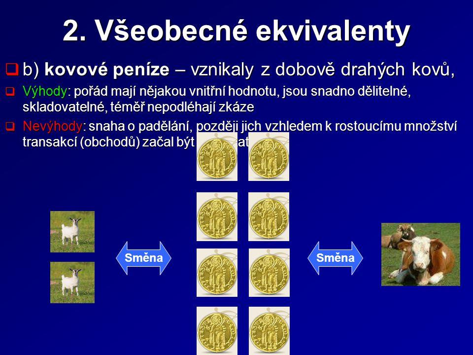 2. Všeobecné ekvivalenty  b) kovové peníze – vznikaly z dobově drahých kovů,  Výhody: pořád mají nějakou vnitřní hodnotu, jsou snadno dělitelné, skl