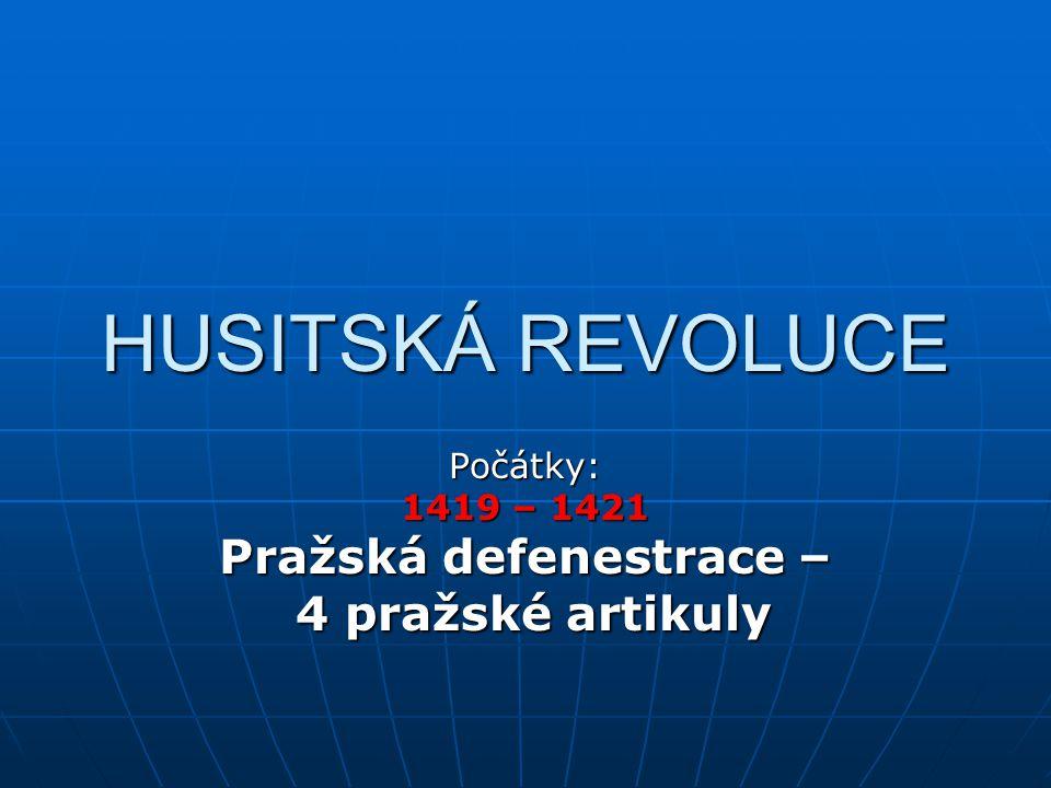 HUSITSKÁ REVOLUCE Počátky: 1419 – 1421 Pražská defenestrace – 4 pražské artikuly 4 pražské artikuly