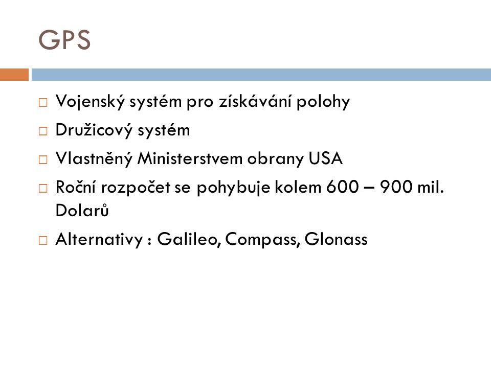 GPS  Vojenský systém pro získávání polohy  Družicový systém  Vlastněný Ministerstvem obrany USA  Roční rozpočet se pohybuje kolem 600 – 900 mil. D
