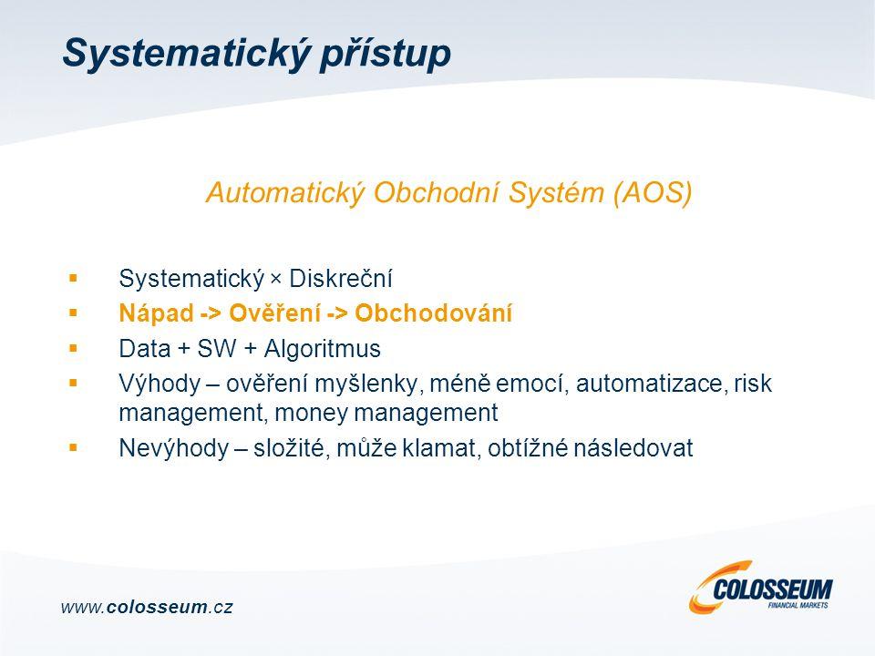 Systematický přístup  Systematický × Diskreční  Nápad -> Ověření -> Obchodování  Data + SW + Algoritmus  Výhody – ověření myšlenky, méně emocí, automatizace, risk management, money management  Nevýhody – složité, může klamat, obtížné následovat www.colosseum.cz Automatický Obchodní Systém (AOS)