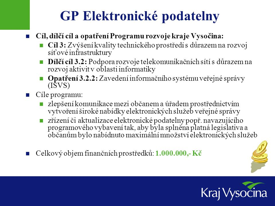 GP Elektronické podatelny Cíl, dílčí cíl a opatření Programu rozvoje kraje Vysočina: Cíl 3: Zvýšení kvality technického prostředí s důrazem na rozvoj síťové infrastruktury Dílčí cíl 3.2: Podpora rozvoje telekomunikačních sítí s důrazem na rozvoj aktivit v oblasti informatiky Opatření 3.2.2: Zavedení informačního systému veřejné správy (ISVS) Cíle programu: zlepšení komunikace mezi občanem a úřadem prostřednictvím vytvoření široké nabídky elektronických služeb veřejné správy zřízení či aktualizace elektronické podatelny popř.