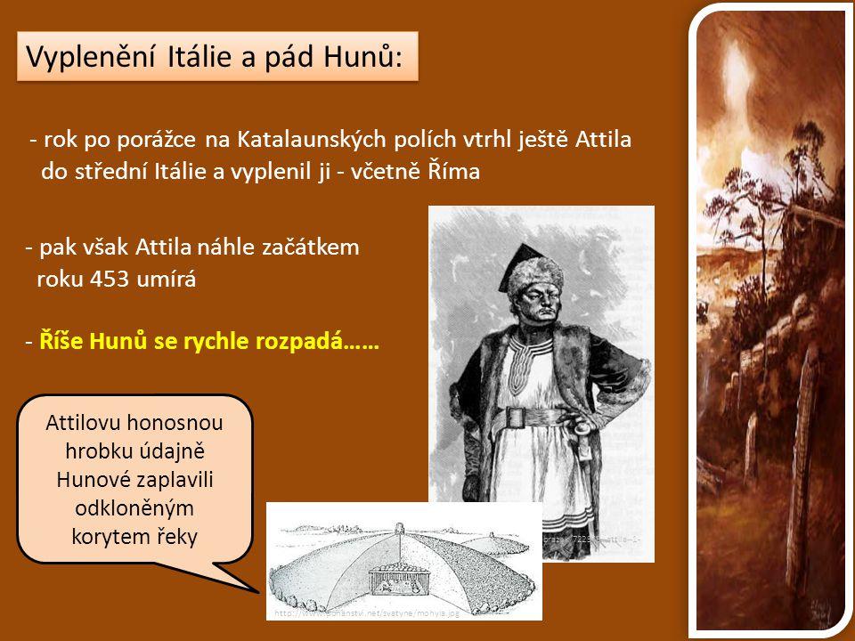 Vyplenění Itálie a pád Hunů: - rok po porážce na Katalaunských polích vtrhl ještě Attila do střední Itálie a vyplenil ji - včetně Říma - pak však Atti