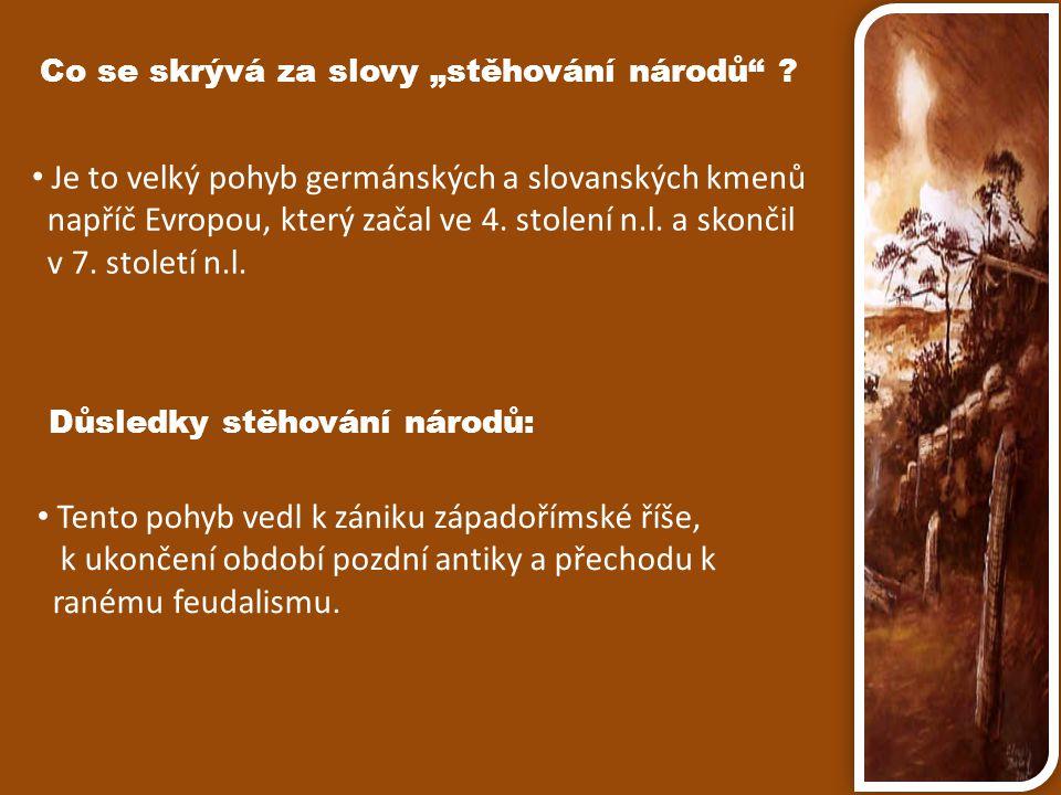 """Co se skrývá za slovy """"stěhování národů"""" ? Je to velký pohyb germánských a slovanských kmenů napříč Evropou, který začal ve 4. stolení n.l. a skončil"""
