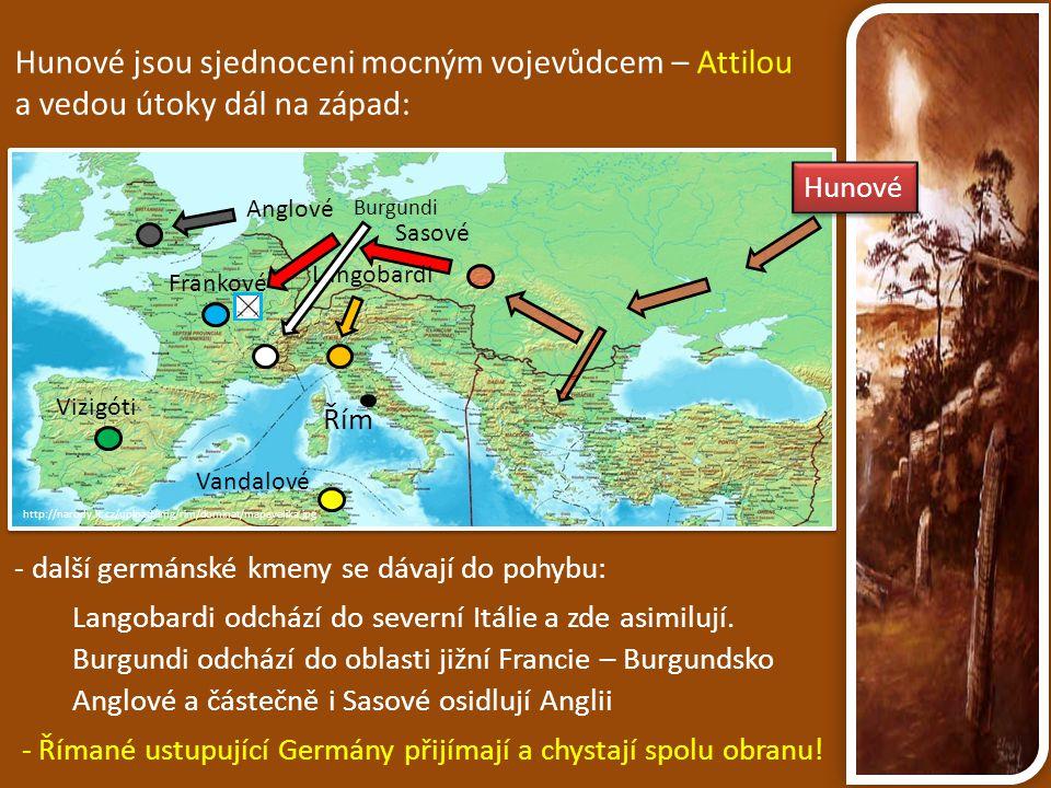 http://narody.ic.cz/upload/img/rim/dominat/mapavelika.jpg Hunové jsou sjednoceni mocným vojevůdcem – Attilou a vedou útoky dál na západ: Burgundi Řím