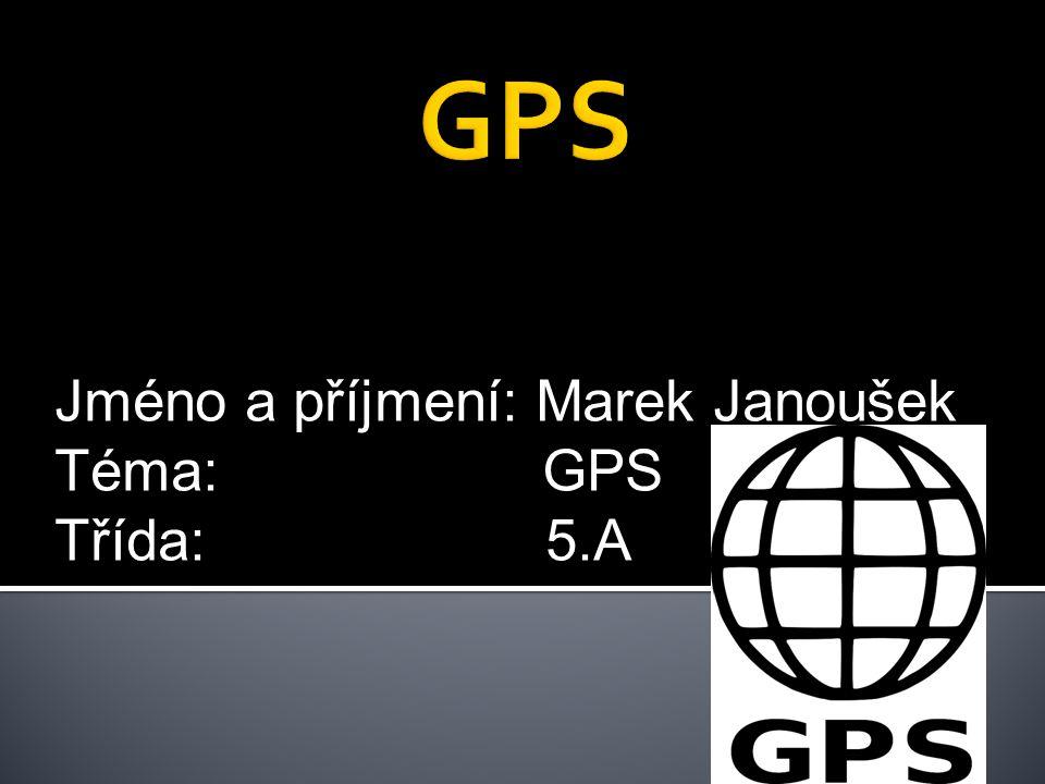 Jméno a příjmení: Marek Janoušek Téma: GPS Třída: 5.A