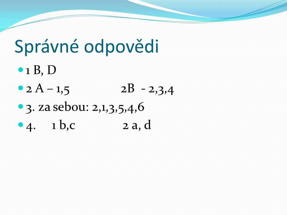 Správné odpovědi 1 B, D 2 A – 1,5 2B - 2,3,4 3. za sebou: 2,1,3,5,4,6 4. 1 b,c 2 a, d