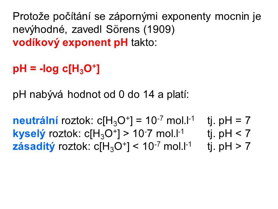 Protože počítání se zápornými exponenty mocnin je nevýhodné, zavedl Sörens (1909) vodíkový exponent pH takto: pH = -log c[H 3 O + ] pH nabývá hodnot od 0 do 14 a platí: neutrální roztok: c[H 3 O + ] = 10 -7 mol.l -1 tj.