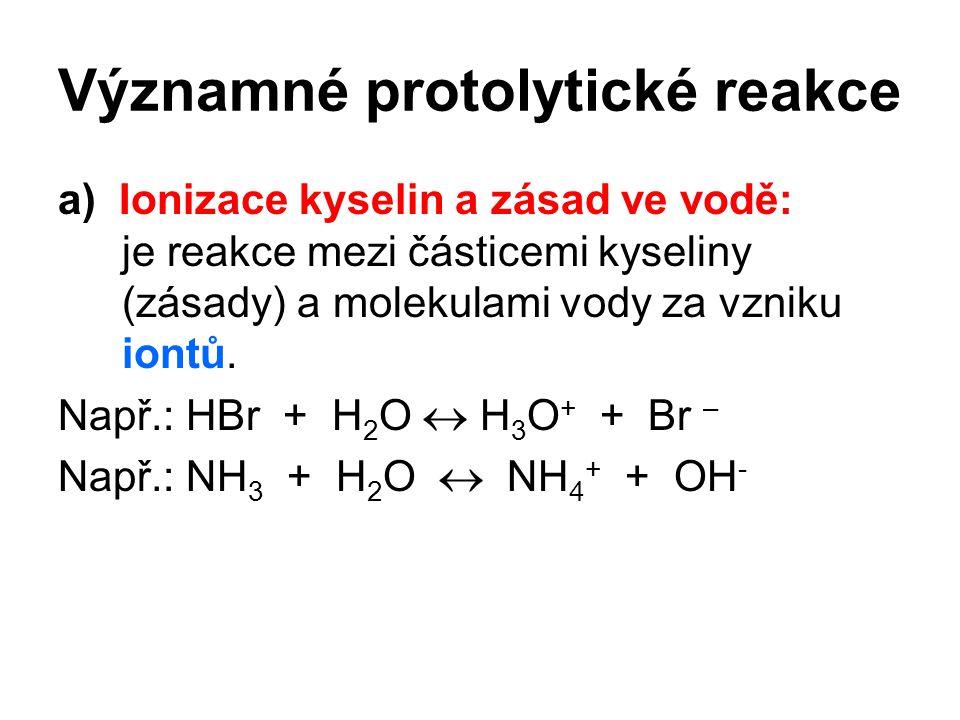 Významné protolytické reakce a) Ionizace kyselin a zásad ve vodě: je reakce mezi částicemi kyseliny (zásady) a molekulami vody za vzniku iontů.