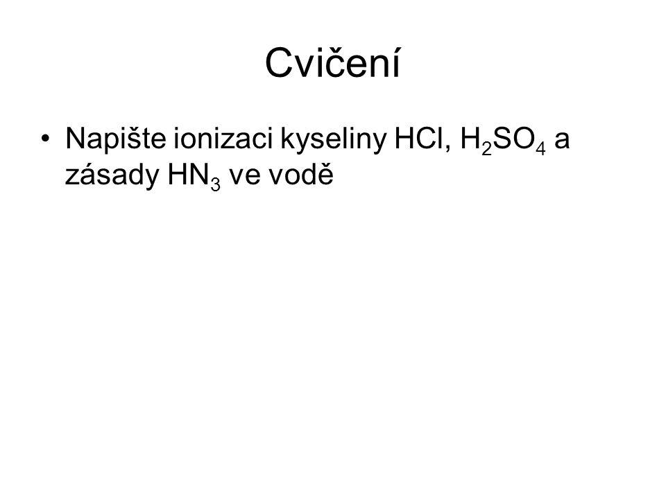Cvičení Napište ionizaci kyseliny HCl, H 2 SO 4 a zásady HN 3 ve vodě