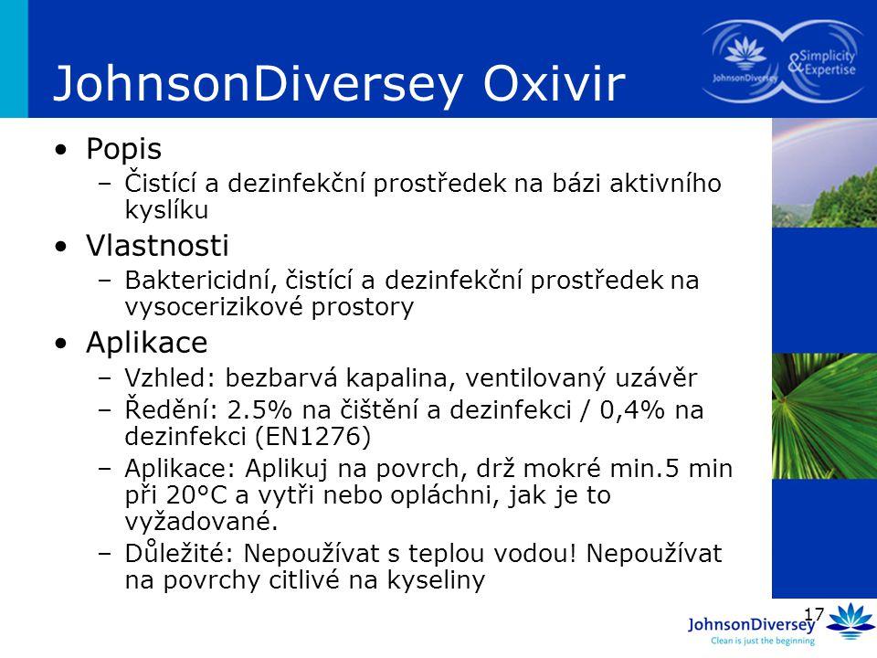 17 JohnsonDiversey Oxivir Popis –Čistící a dezinfekční prostředek na bázi aktivního kyslíku Vlastnosti –Baktericidní, čistící a dezinfekční prostředek