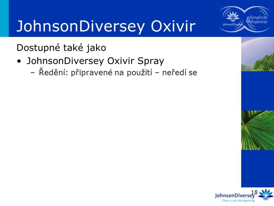 18 JohnsonDiversey Oxivir Dostupné také jako JohnsonDiversey Oxivir Spray –Ředění: připravené na použití – neředí se