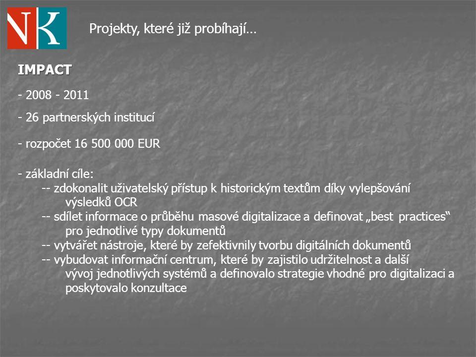 """Projekty, které již probíhají… IMPACT - role NK ČR: -- člen General Assembly -- tvorba 100% OCR dokumentů ve formátu PAGExml -- testování jednotlivých nástrojů vytvořených v rámci projektu -- podíl na vytváření """"Centre of Competence -- spolupráce s jazykovým partnerem na vytváření slovníků pro starší češtinu -- prezentování výsledků projektu - rozpočet 47 300 EUR - duben 2010 – prosinec 2011"""