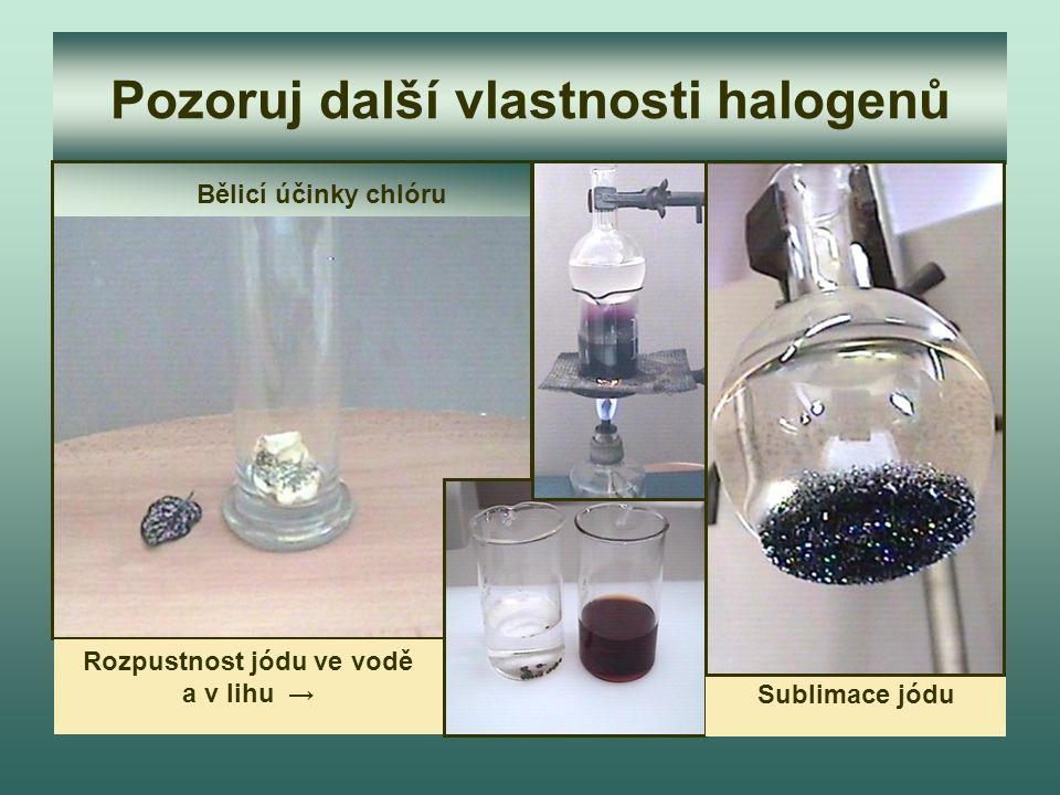 Pozoruj další vlastnosti halogenů Bělicí účinky chlóru Rozpustnost jódu ve vodě a v lihu → Sublimace jódu