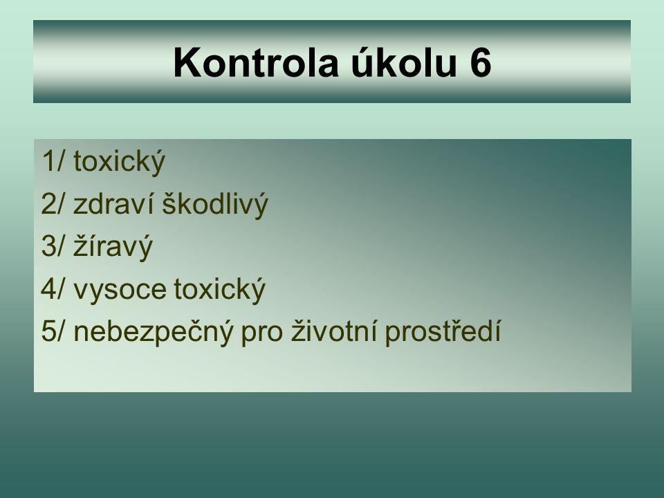 Kontrola úkolu 6 1/ toxický 2/ zdraví škodlivý 3/ žíravý 4/ vysoce toxický 5/ nebezpečný pro životní prostředí