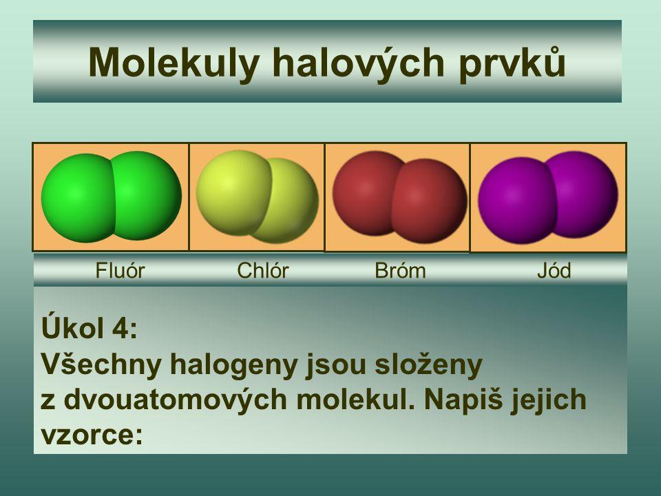 Molekuly halových prvků Úkol 4: Všechny halogeny jsou složeny z dvouatomových molekul. Napiš jejich vzorce: Fluór Chlór Bróm Jód