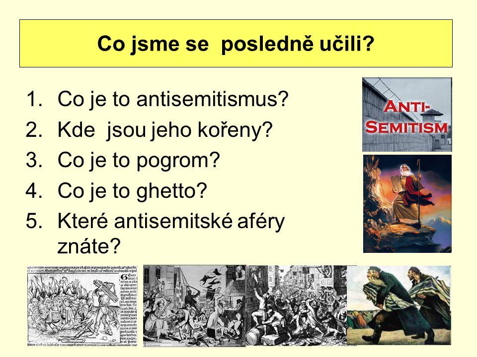 1.Co je to antisemitismus? 2.Kde jsou jeho kořeny? 3.Co je to pogrom? 4.Co je to ghetto? 5.Které antisemitské aféry znáte? Co jsme se posledně učili?