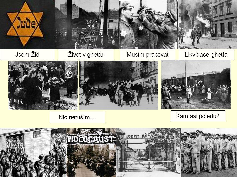 Jsem Žid Život v ghettuMusím pracovatLikvidace ghetta Nic netuším… Kam asi pojedu?