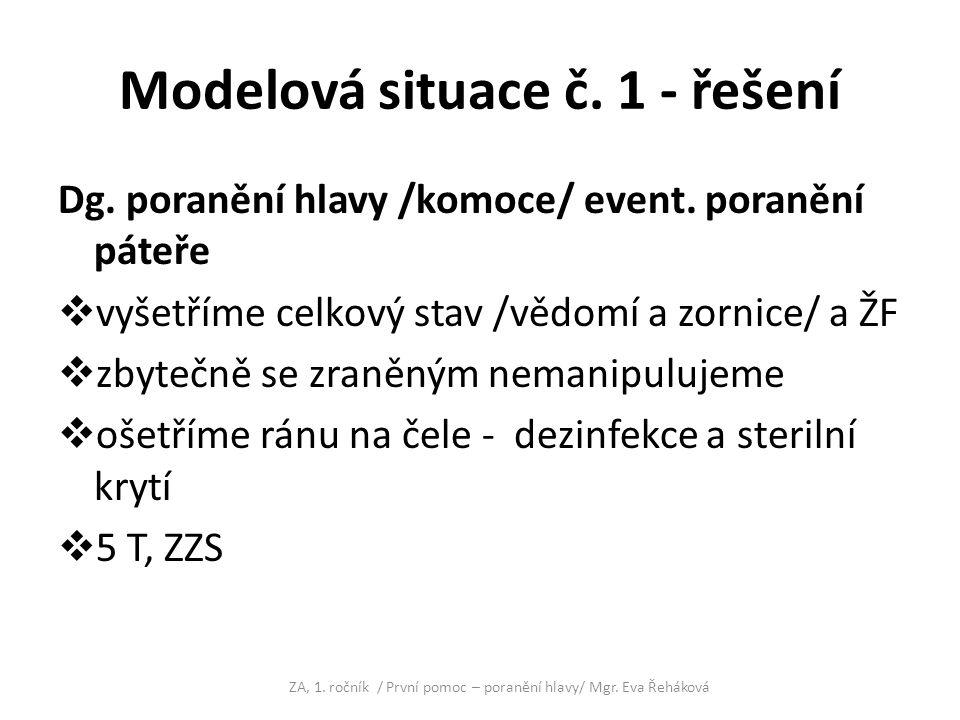 Modelová situace č. 1 - řešení Dg. poranění hlavy /komoce/ event. poranění páteře  vyšetříme celkový stav /vědomí a zornice/ a ŽF  zbytečně se zraně