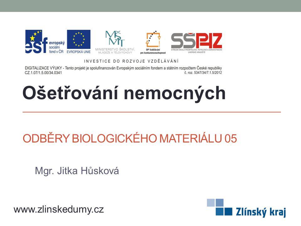 ODBĚRY BIOLOGICKÉHO MATERIÁLU 05 Mgr. Jitka Hůsková Ošetřování nemocných www.zlinskedumy.cz
