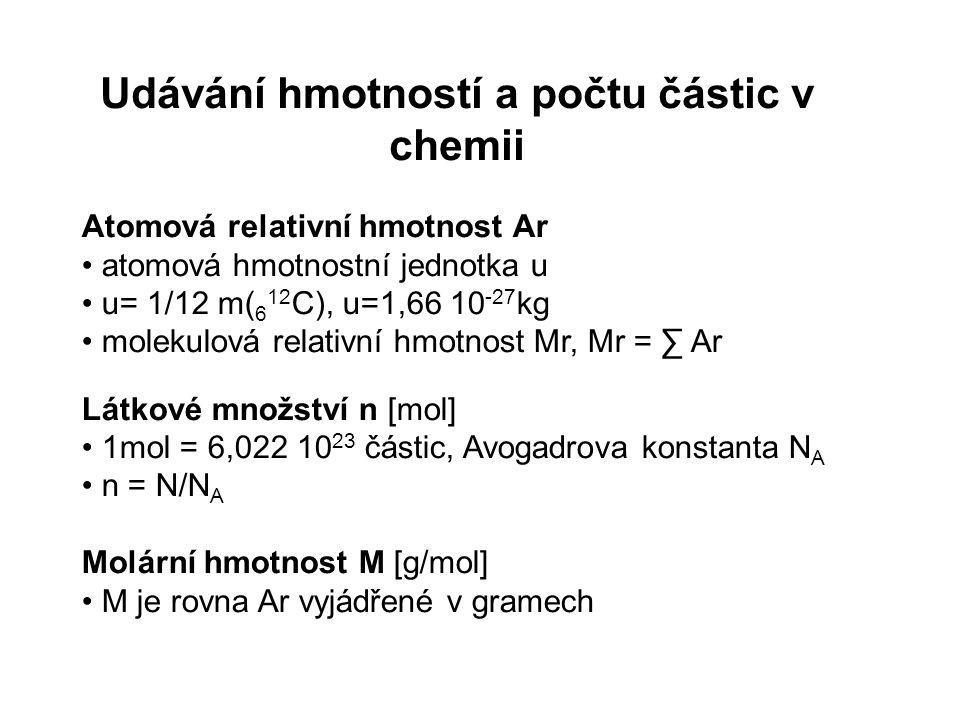 Udávání hmotností a počtu částic v chemii Atomová relativní hmotnost Ar atomová hmotnostní jednotka u u= 1/12 m( 6 12 C), u=1,66 10 -27 kg molekulová