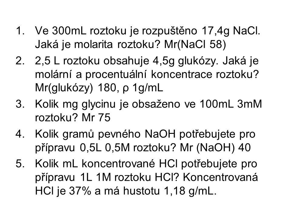 1.Ve 300mL roztoku je rozpuštěno 17,4g NaCl. Jaká je molarita roztoku? Mr(NaCl 58) 2.2,5 L roztoku obsahuje 4,5g glukózy. Jaká je molární a procentuál