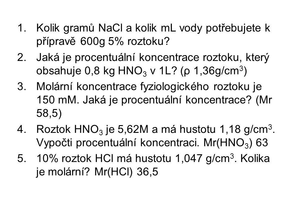 1.Kolik gramů NaCl a kolik mL vody potřebujete k přípravě 600g 5% roztoku? 2.Jaká je procentuální koncentrace roztoku, který obsahuje 0,8 kg HNO 3 v 1