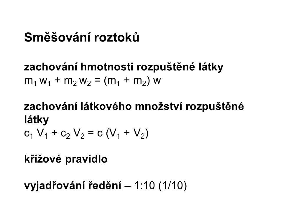 Směšování roztoků zachování hmotnosti rozpuštěné látky m 1 w 1 + m 2 w 2 = (m 1 + m 2 ) w zachování látkového množství rozpuštěné látky c 1 V 1 + c 2