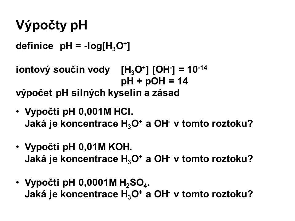 Výpočty pH definice pH = -log[H 3 O + ] iontový součin vody [H 3 O + ] [OH - ] = 10 -14 pH + pOH = 14 výpočet pH silných kyselin a zásad Vypočti pH 0,