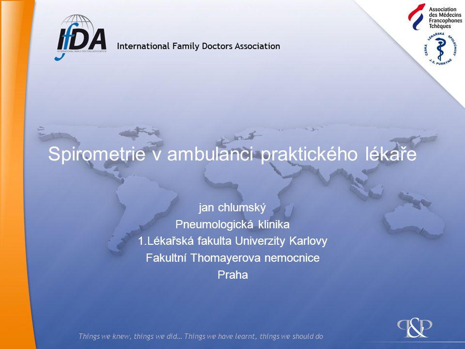 Things we knew, things we did… Things we have learnt, things we should do Spirometrie v ambulanci praktického lékaře jan chlumský Pneumologická klinik