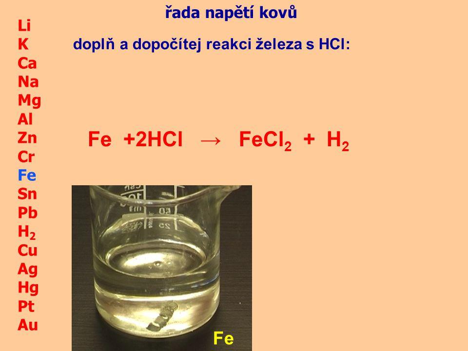 Li K Ca Na Mg Al Zn Cr Fe Sn Pb H 2 Cu Ag Hg Pt Au Fe Fe + HCl → řada napětí kovů doplň a dopočítej reakci železa s HCl: 2FeCl 2 + H 2